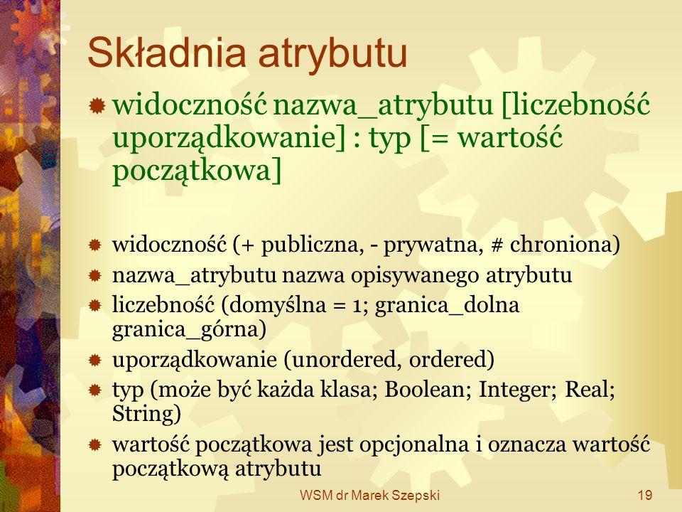 WSM dr Marek Szepski19 Składnia atrybutu widoczność nazwa_atrybutu [liczebność uporządkowanie] : typ [= wartość początkowa] widoczność (+ publiczna, -
