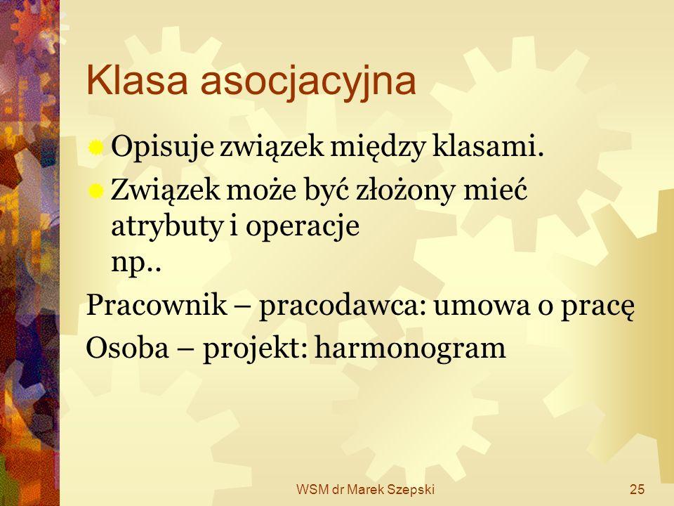 WSM dr Marek Szepski25 Klasa asocjacyjna Opisuje związek między klasami. Związek może być złożony mieć atrybuty i operacje np.. Pracownik – pracodawca