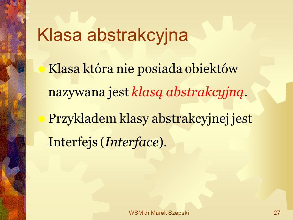 WSM dr Marek Szepski27 Klasa abstrakcyjna Klasa która nie posiada obiektów nazywana jest klasą abstrakcyjną. Przykładem klasy abstrakcyjnej jest Inter