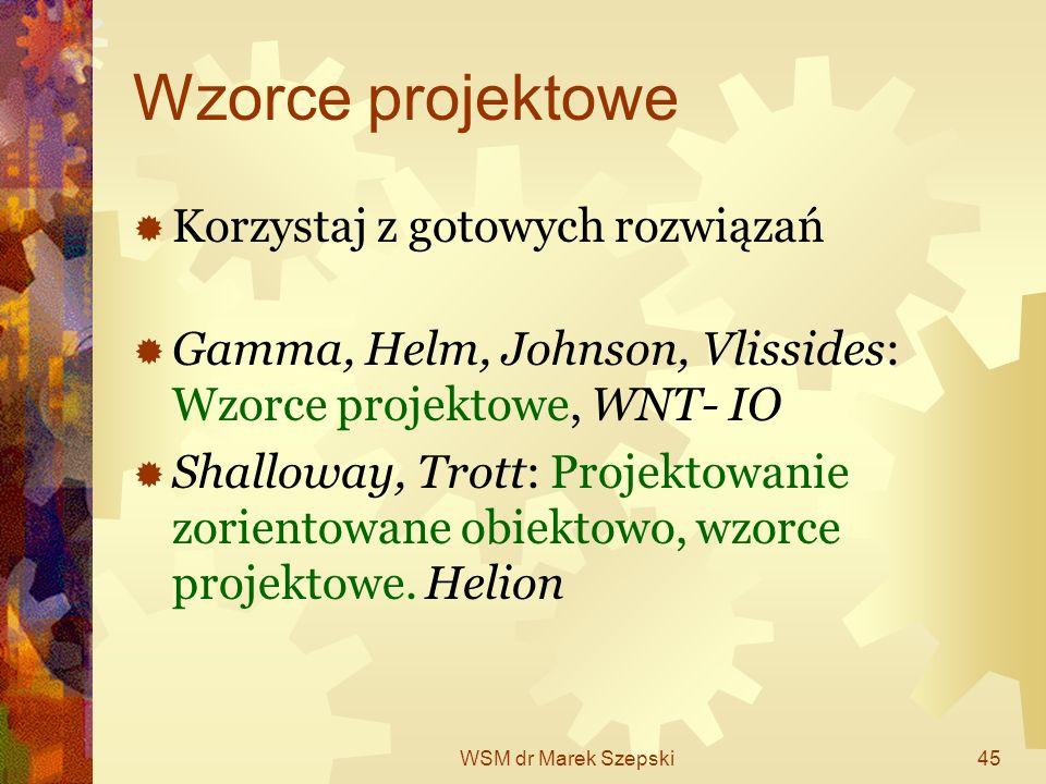 WSM dr Marek Szepski45 Wzorce projektowe Korzystaj z gotowych rozwiązań Gamma, Helm, Johnson, Vlissides: Wzorce projektowe, WNT- IO Shalloway, Trott: