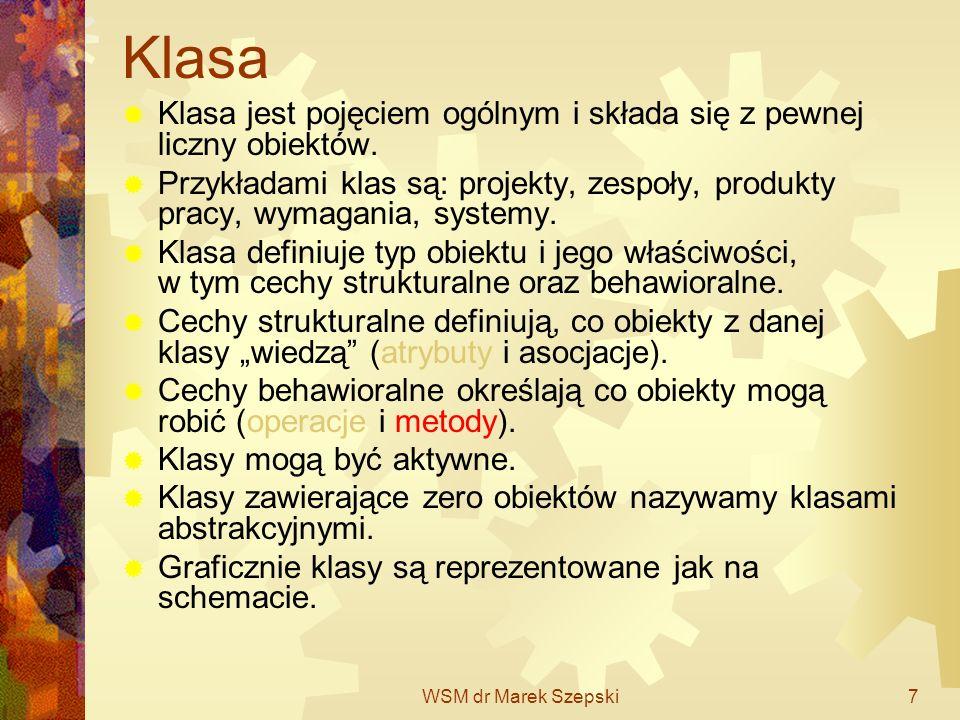 WSM dr Marek Szepski7 Klasa Klasa jest pojęciem ogólnym i składa się z pewnej liczny obiektów. Przykładami klas są: projekty, zespoły, produkty pracy,