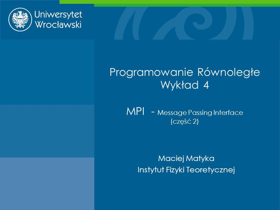 Programowanie Równoległe Wykład 4 MPI - Message Passing Interface (część 2) Maciej Matyka Instytut Fizyki Teoretycznej