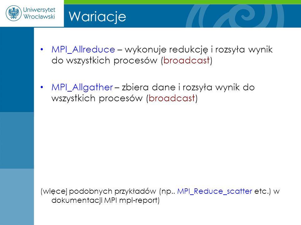 Wariacje MPI_Allreduce – wykonuje redukcję i rozsyła wynik do wszystkich procesów (broadcast) MPI_Allgather – zbiera dane i rozsyła wynik do wszystkic