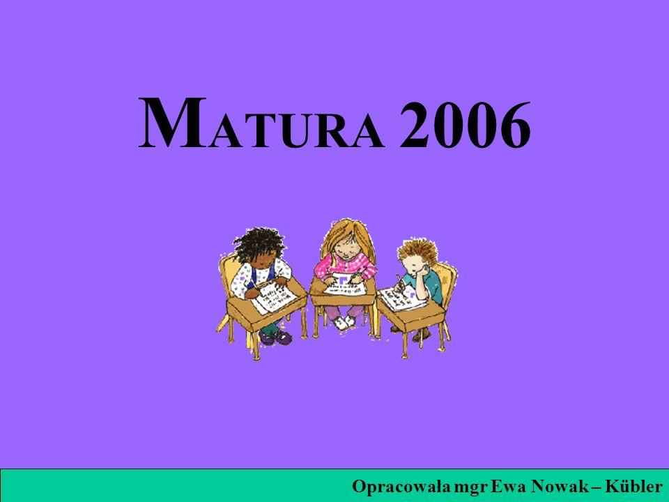 M ATURA 2006 Opracowała mgr Ewa Nowak – Kübler