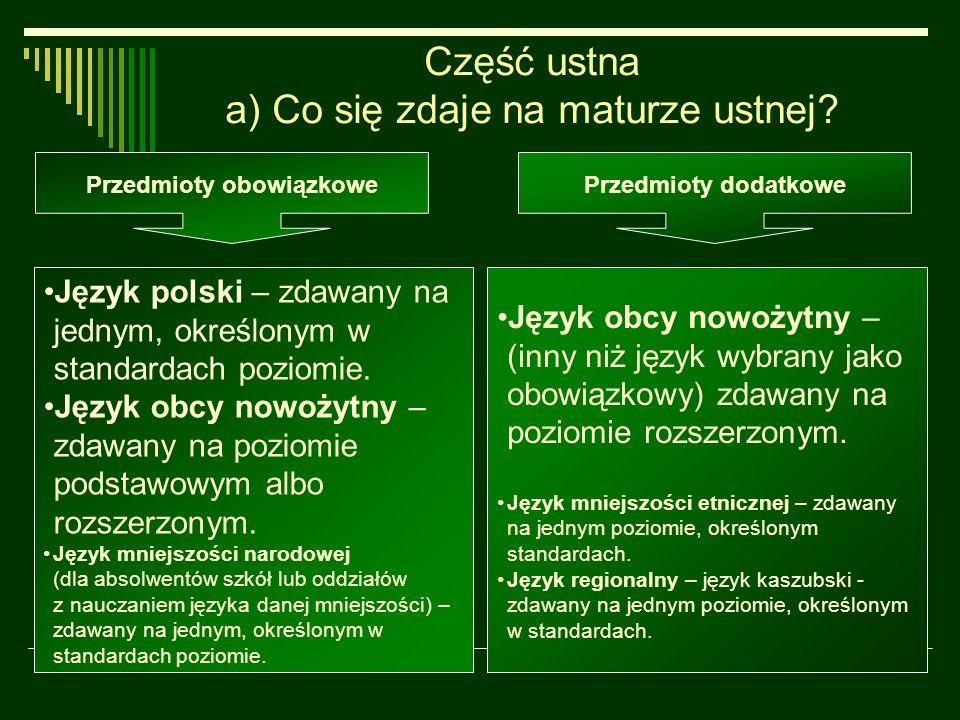 Część ustna a) Co się zdaje na maturze ustnej? Język polski – zdawany na jednym, określonym w standardach poziomie. Język obcy nowożytny – zdawany na
