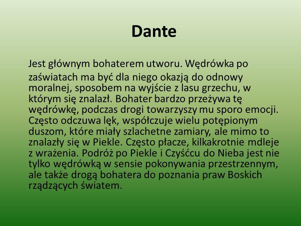 Dante Jest głównym bohaterem utworu. Wędrówka po zaświatach ma być dla niego okazją do odnowy moralnej, sposobem na wyjście z lasu grzechu, w którym s