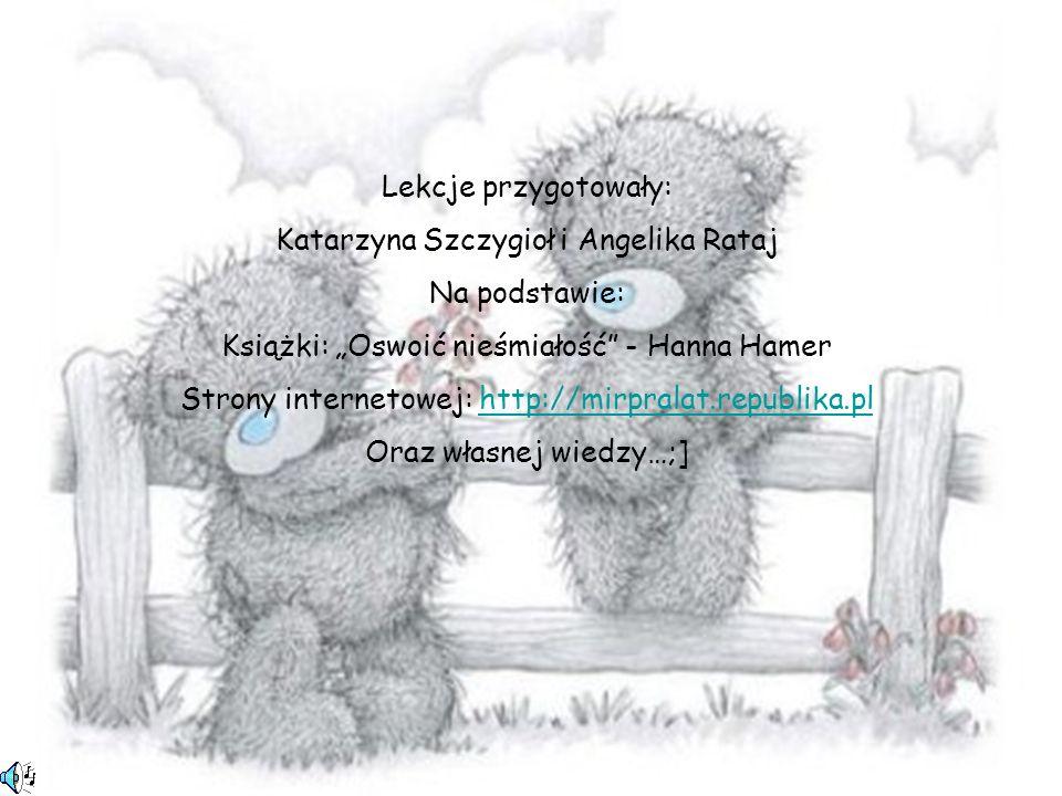 Lekcje przygotowały: Katarzyna Szczygioł i Angelika Rataj Na podstawie: Książki: Oswoić nieśmiałość - Hanna Hamer Strony internetowej: http://mirprala