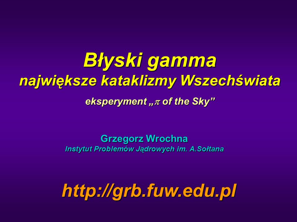 Błyski gamma największe kataklizmy Wszechświata eksperyment of the Sky Grzegorz Wrochna Instytut Problemów Jądrowych im. A.Sołtana http://grb.fuw.edu.