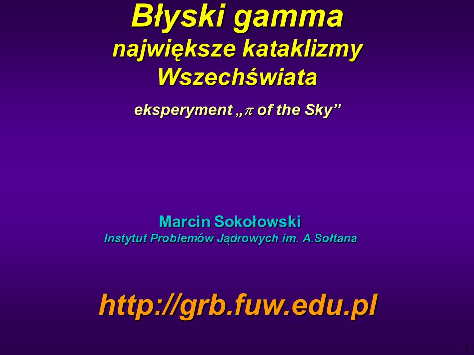 1 Błyski gamma największe kataklizmy Wszechświata eksperyment of the Sky Marcin Sokołowski Instytut Problemów Jądrowych im.