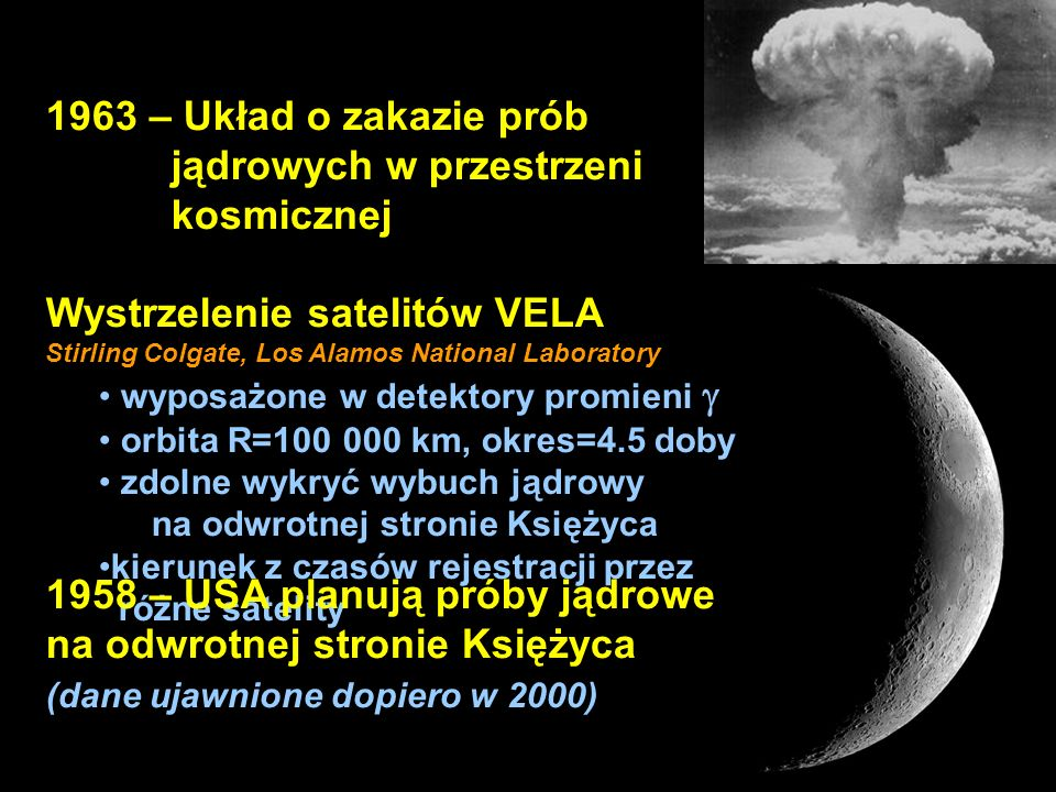 3 1963 – Układ o zakazie prób jądrowych w przestrzeni kosmicznej Wystrzelenie satelitów VELA Stirling Colgate, Los Alamos National Laboratory wyposażone w detektory promieni orbita R=100 000 km, okres=4.5 doby zdolne wykryć wybuch jądrowy na odwrotnej stronie Księżyca kierunek z czasów rejestracji przez różne satelity 1958 – USA planują próby jądrowe na odwrotnej stronie Księżyca (dane ujawnione dopiero w 2000)