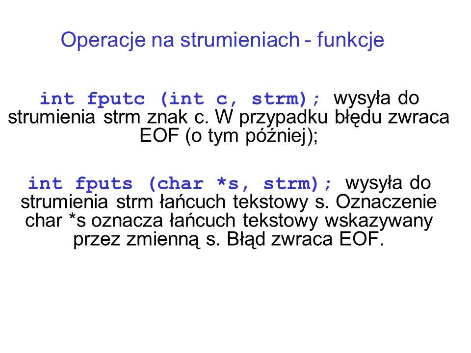 Operacje na strumieniach - funkcje int fputc (int c, strm); wysyła do strumienia strm znak c.