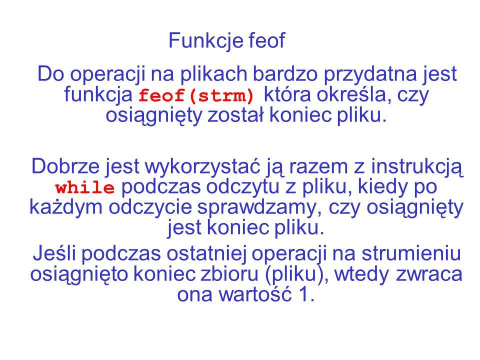 Funkcje feof Do operacji na plikach bardzo przydatna jest funkcja feof(strm) która określa, czy osiągnięty został koniec pliku.