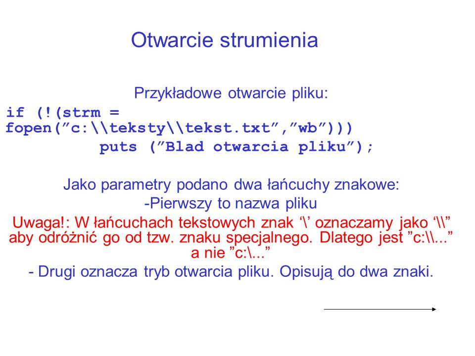 Otwarcie strumienia Przykładowe otwarcie pliku: if (!(strm = fopen(c:\\teksty\\tekst.txt,wb))) puts (Blad otwarcia pliku); Jako parametry podano dwa łańcuchy znakowe: -Pierwszy to nazwa pliku Uwaga!: W łańcuchach tekstowych znak \ oznaczamy jako \\ aby odróżnić go od tzw.