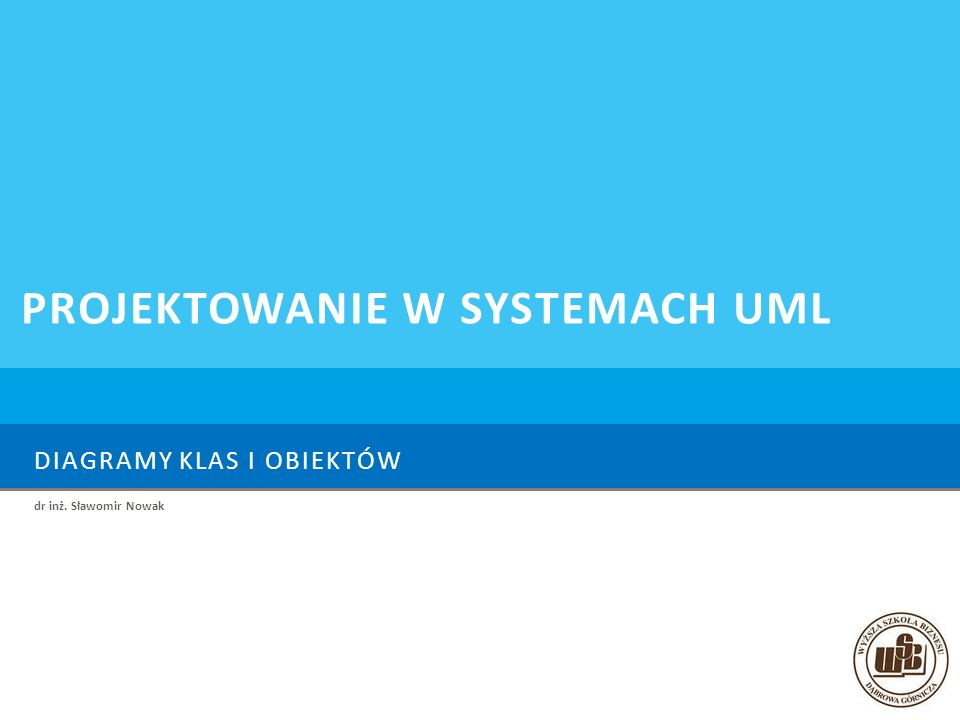 DIAGRAMY KLAS I OBIEKTÓW dr inż. Sławomir Nowak PROJEKTOWANIE W SYSTEMACH UML