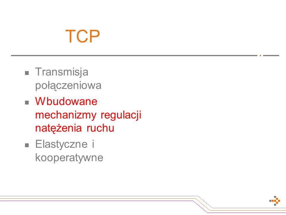 TCP Transmisja połączeniowa Wbudowane mechanizmy regulacji natężenia ruchu Elastyczne i kooperatywne