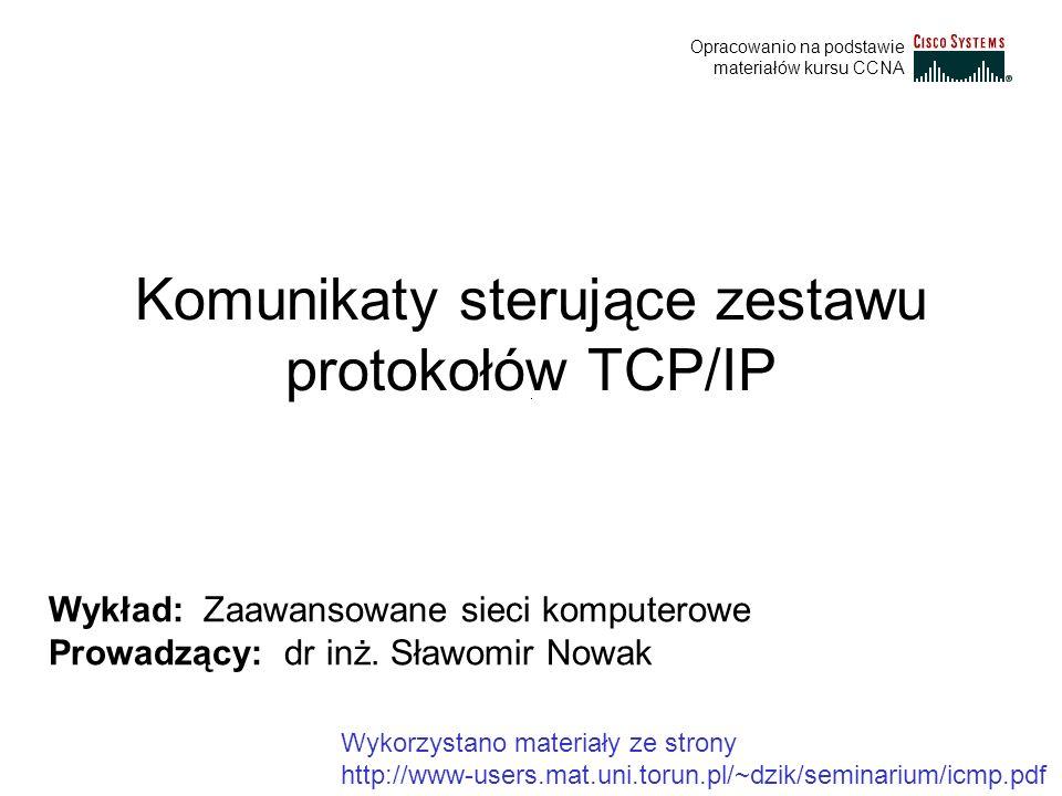 Komunikaty sterujące zestawu protokołów TCP/IP Wykład: Zaawansowane sieci komputerowe Prowadzący: dr inż. Sławomir Nowak Opracowanio na podstawie mate