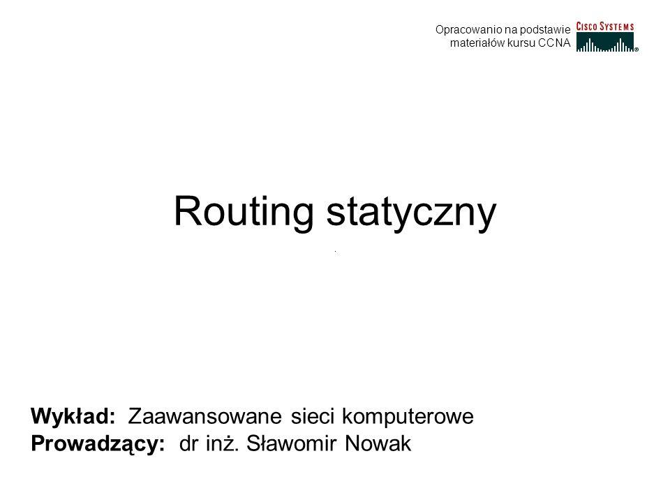 Routing statyczny Wykład: Zaawansowane sieci komputerowe Prowadzący: dr inż. Sławomir Nowak Opracowanio na podstawie materiałów kursu CCNA