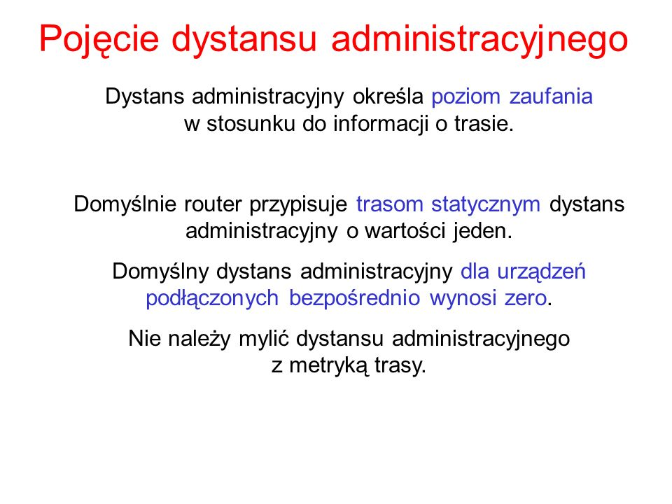 Pojęcie dystansu administracyjnego Dystans administracyjny określa poziom zaufania w stosunku do informacji o trasie. Domyślnie router przypisuje tras