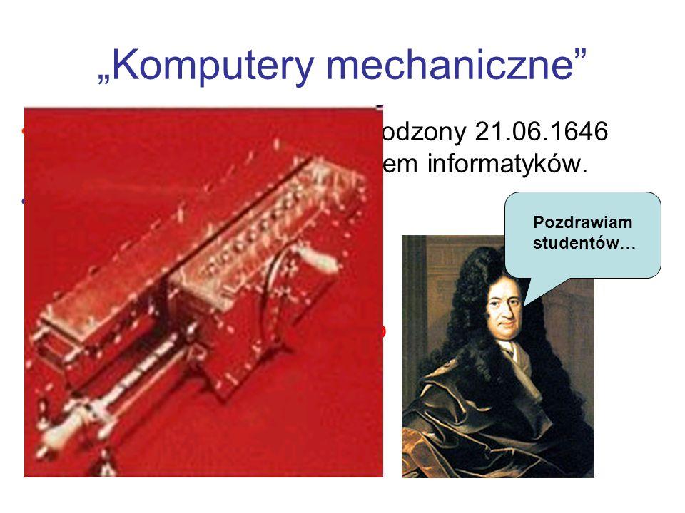 Komputery mechaniczne Gottfried Wilhelm Leibniz, urodzony 21.06.1646 w Lipsku, mógłby być patronem informatyków. W swoich planach budowy maszyny liczą