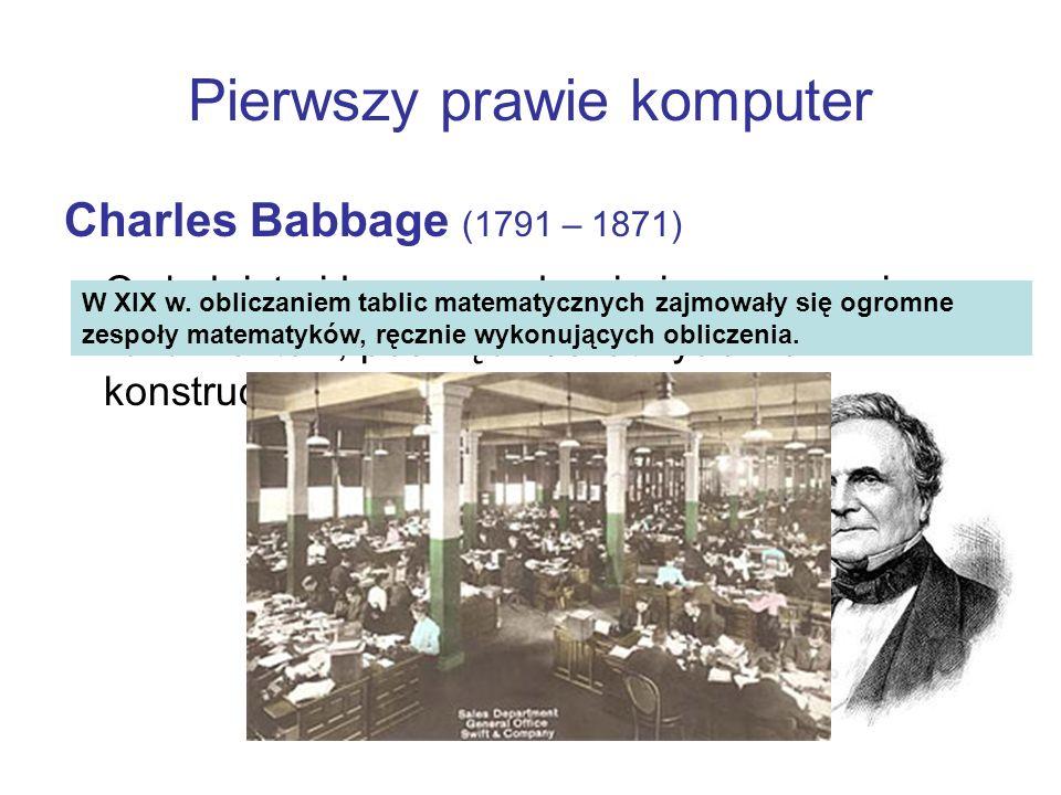 Pierwszy prawie komputer Charles Babbage (1791 – 1871) Owładnięty ideą gromadzenia i opracowania liczb i faktów, poświęcił 35 lat życia na konstruowan