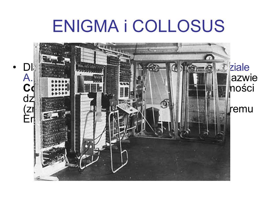 ENIGMA i COLLOSUS Dla potrzeb deszyfracji zbudowano przy udziale A. Turinga imponującą maszynę liczącą o nazwie Collossus. Analizowała ona tysiące wia