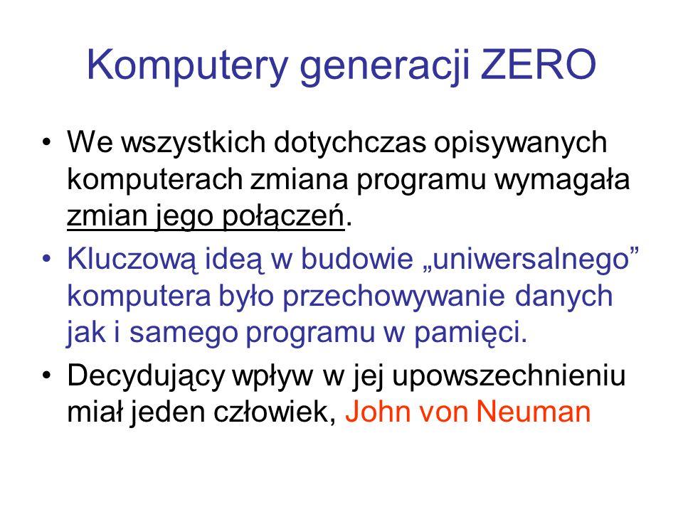 Komputery generacji ZERO We wszystkich dotychczas opisywanych komputerach zmiana programu wymagała zmian jego połączeń. Kluczową ideą w budowie uniwer