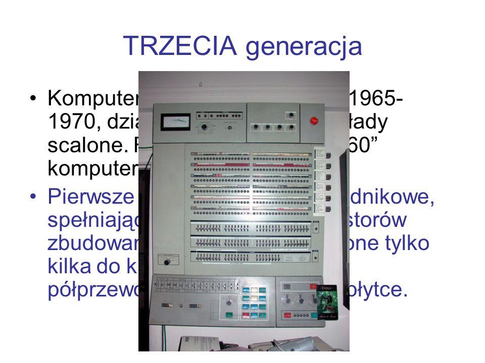 TRZECIA generacja Komputery budowane w latach 1965- 1970, działające w oparciu o układy scalone. Rozpoczęła ją seria 360 komputerów firmy IBM. Pierwsz
