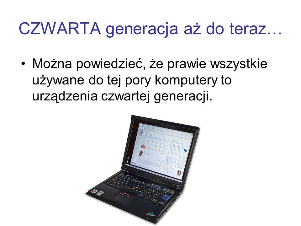 CZWARTA generacja aż do teraz… Można powiedzieć, że prawie wszystkie używane do tej pory komputery to urządzenia czwartej generacji.