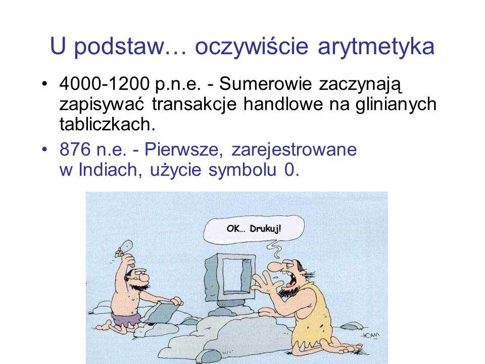 U podstaw… oczywiście arytmetyka 4000-1200 p.n.e. - Sumerowie zaczynają zapisywać transakcje handlowe na glinianych tabliczkach. 876 n.e. - Pierwsze,