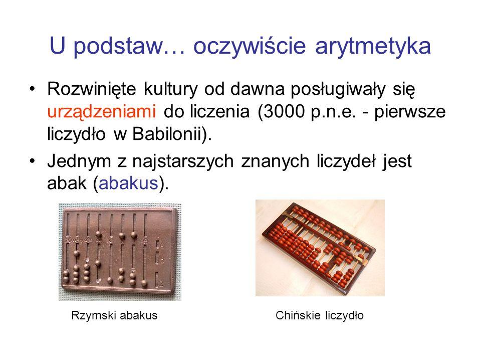 U podstaw… oczywiście arytmetyka Rozwinięte kultury od dawna posługiwały się urządzeniami do liczenia (3000 p.n.e. - pierwsze liczydło w Babilonii). J