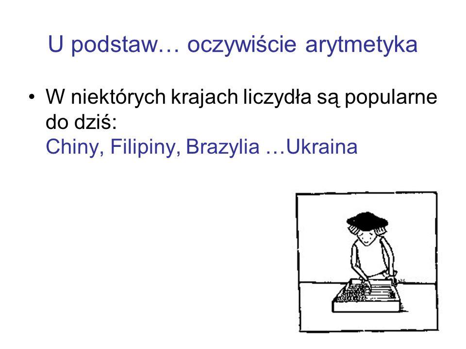 U podstaw… oczywiście arytmetyka W niektórych krajach liczydła są popularne do dziś: Chiny, Filipiny, Brazylia …Ukraina