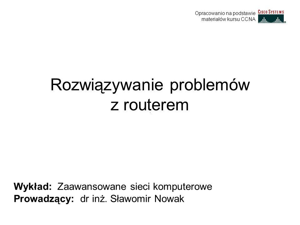 Rozwiązywanie problemów z routerem Wykład: Zaawansowane sieci komputerowe Prowadzący: dr inż. Sławomir Nowak Opracowanio na podstawie materiałów kursu