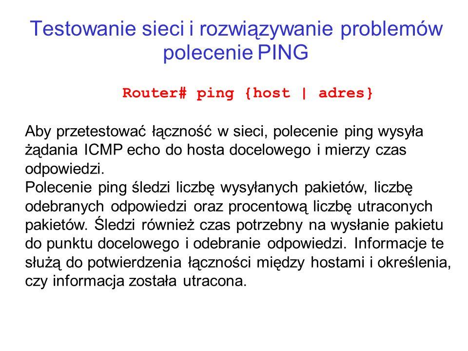 Testowanie sieci i rozwiązywanie problemów polecenie PING Router# ping {host   adres} Aby przetestować łączność w sieci, polecenie ping wysyła żądania