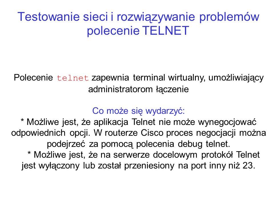 Testowanie sieci i rozwiązywanie problemów polecenie TELNET Polecenie telnet zapewnia terminal wirtualny, umożliwiający administratorom łączenie Co mo