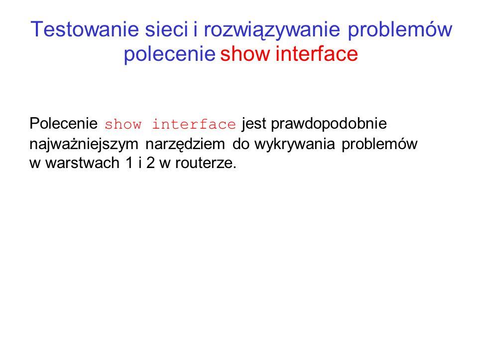 Testowanie sieci i rozwiązywanie problemów polecenie show interface Polecenie show interface jest prawdopodobnie najważniejszym narzędziem do wykrywan