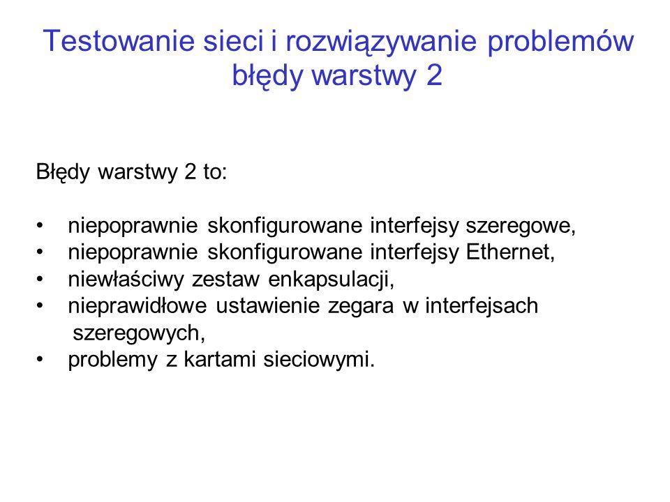 Testowanie sieci i rozwiązywanie problemów błędy warstwy 2 Błędy warstwy 2 to: niepoprawnie skonfigurowane interfejsy szeregowe, niepoprawnie skonfigu