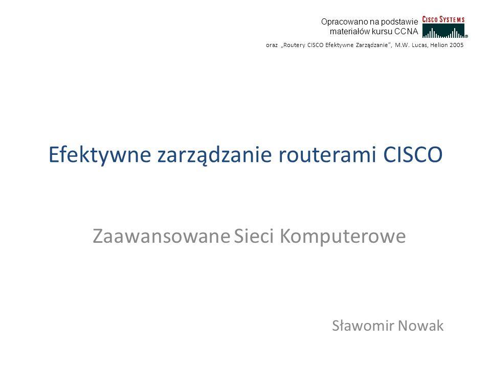 Efektywne zarządzanie routerami CISCO Zaawansowane Sieci Komputerowe Sławomir Nowak Opracowano na podstawie materiałów kursu CCNA oraz Routery CISCO E