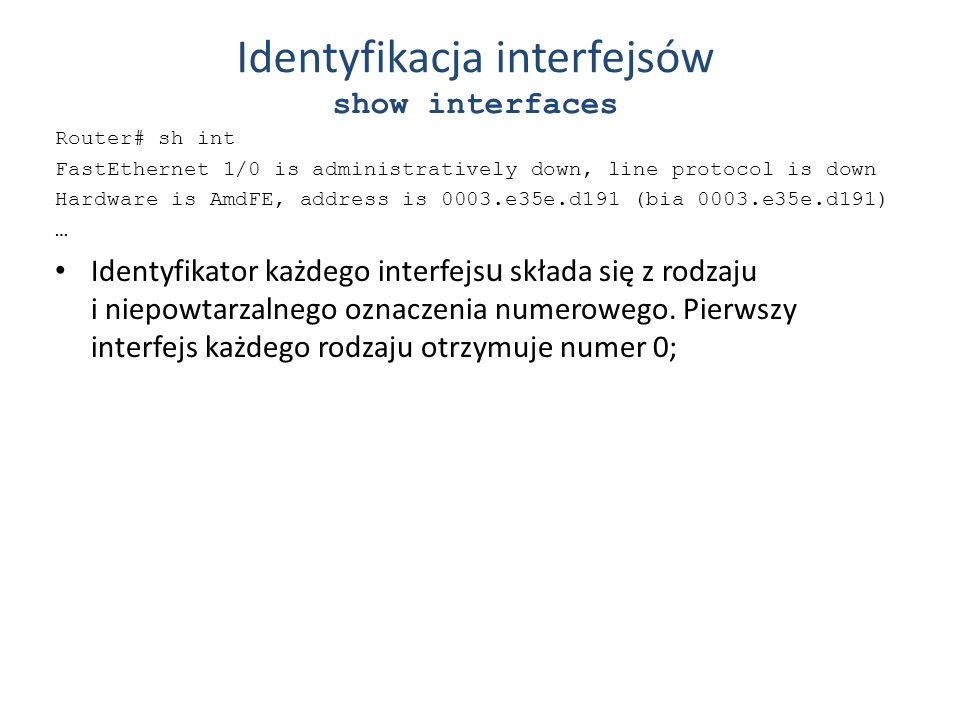 Identyfikacja interfejsów show interfaces Router# sh int FastEthernet 1/0 is administratively down, line protocol is down Hardware is AmdFE, address i