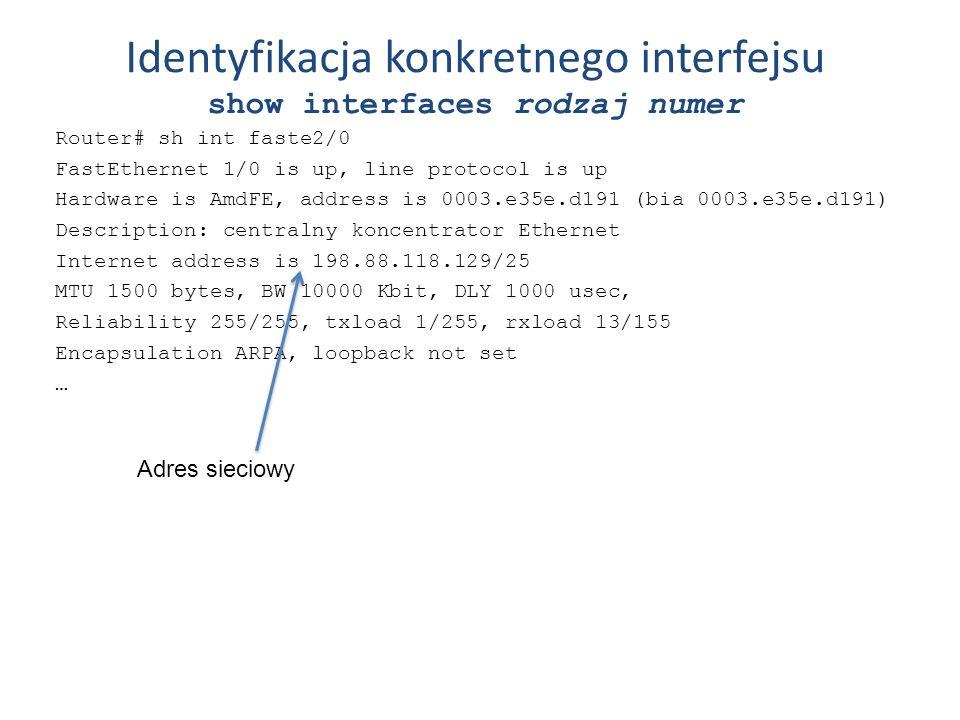 Identyfikacja konkretnego interfejsu show interfaces rodzaj numer Router# sh int faste2/0 FastEthernet 1/0 is up, line protocol is up Hardware is AmdF