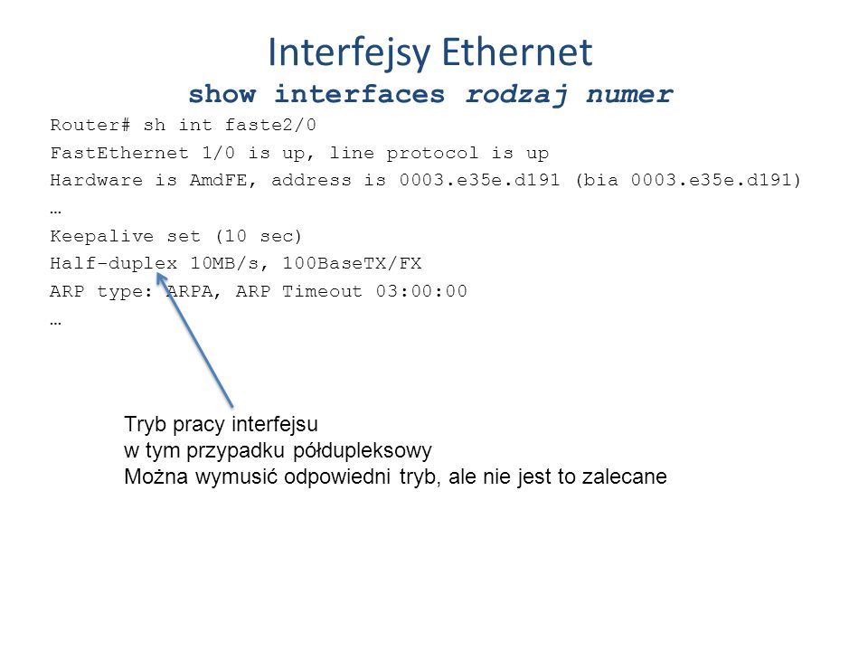 Interfejsy Ethernet show interfaces rodzaj numer Router# sh int faste2/0 FastEthernet 1/0 is up, line protocol is up Hardware is AmdFE, address is 000