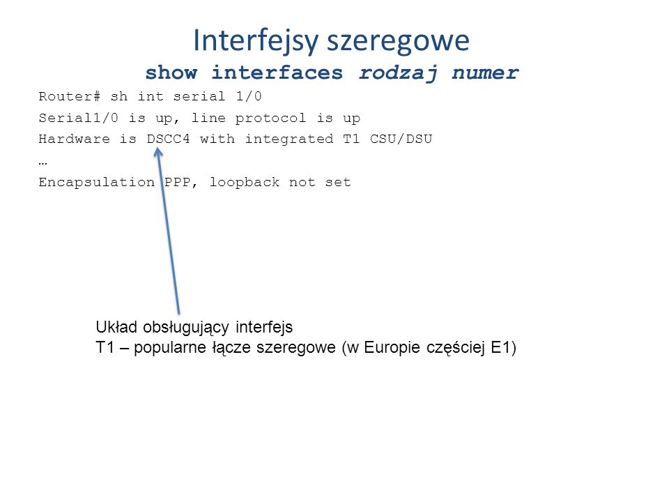 Interfejsy szeregowe show interfaces rodzaj numer Router# sh int serial 1/0 Serial1/0 is up, line protocol is up Hardware is DSCC4 with integrated T1
