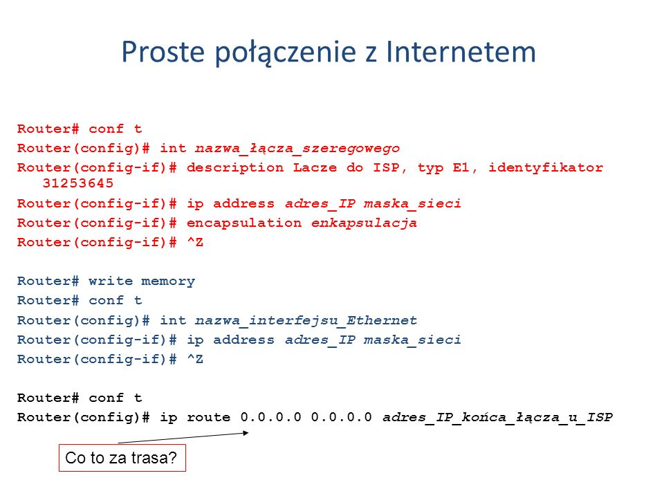 Proste połączenie z Internetem Router# conf t Router(config)# int nazwa_łącza_szeregowego Router(config-if)# description Lacze do ISP, typ E1, identyf