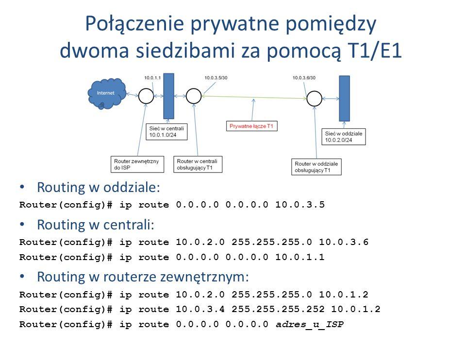 Połączenie prywatne pomiędzy dwoma siedzibami za pomocą T1/E1 Routing w oddziale: Router(config)# ip route 0.0.0.0 0.0.0.0 10.0.3.5 Routing w centrali