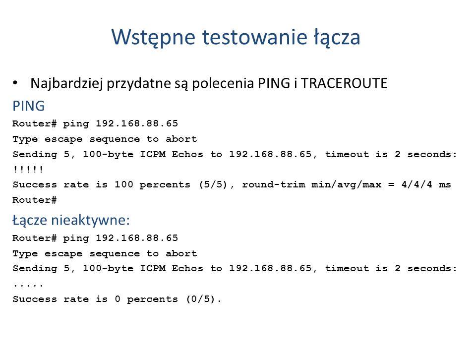 Wstępne testowanie łącza Najbardziej przydatne są polecenia PING i TRACEROUTE PING Router# ping 192.168.88.65 Type escape sequence to abort Sending 5,