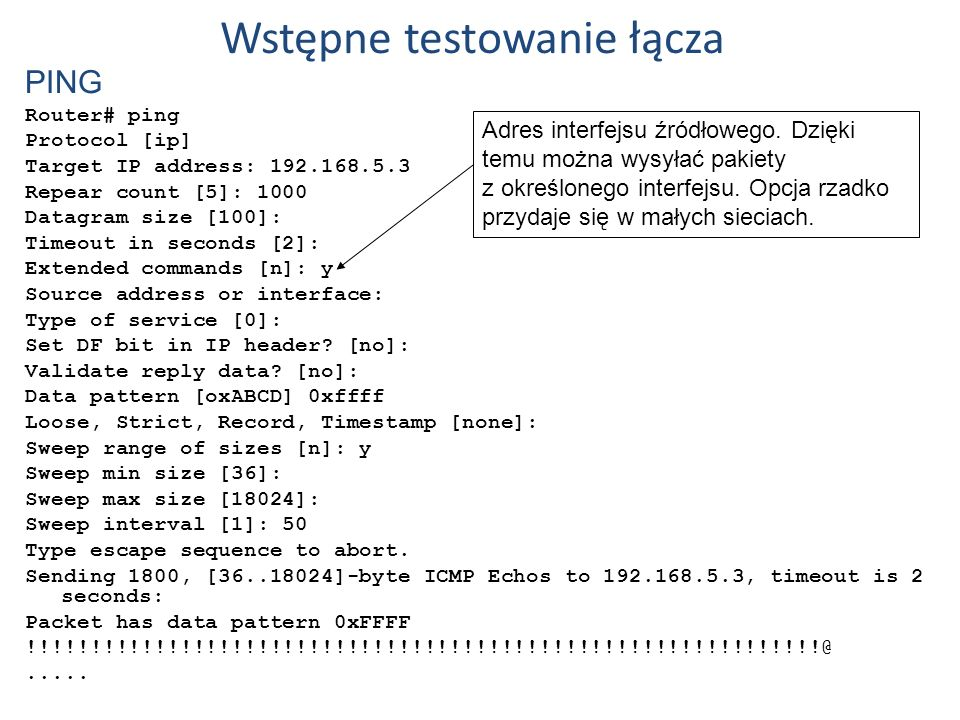 Wstępne testowanie łącza PING Router# ping Protocol [ip] Target IP address: 192.168.5.3 Repear count [5]: 1000 Datagram size [100]: Timeout in seconds