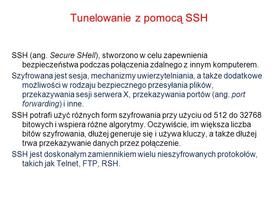Tunelowanie z pomocą SSH SSH (ang. Secure SHell), stworzono w celu zapewnienia bezpieczeństwa podczas połączenia zdalnego z innym komputerem. Szyfrowa