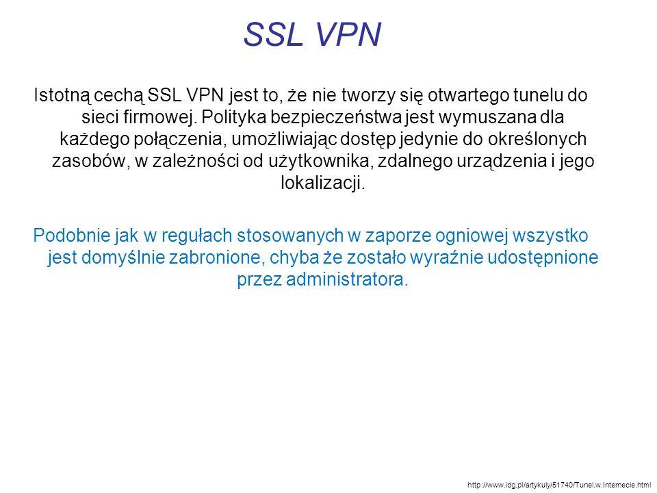 SSL VPN Istotną cechą SSL VPN jest to, że nie tworzy się otwartego tunelu do sieci firmowej. Polityka bezpieczeństwa jest wymuszana dla każdego połącz