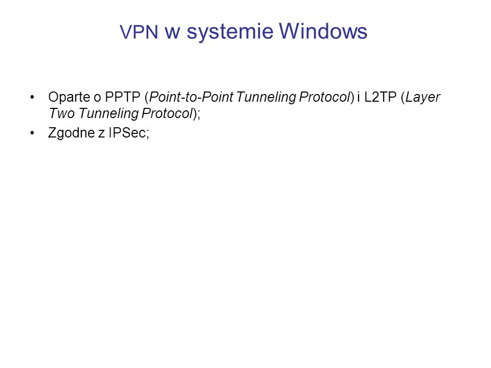 VPN w systemie Windows Oparte o PPTP (Point-to-Point Tunneling Protocol) i L2TP (Layer Two Tunneling Protocol); Zgodne z IPSec;