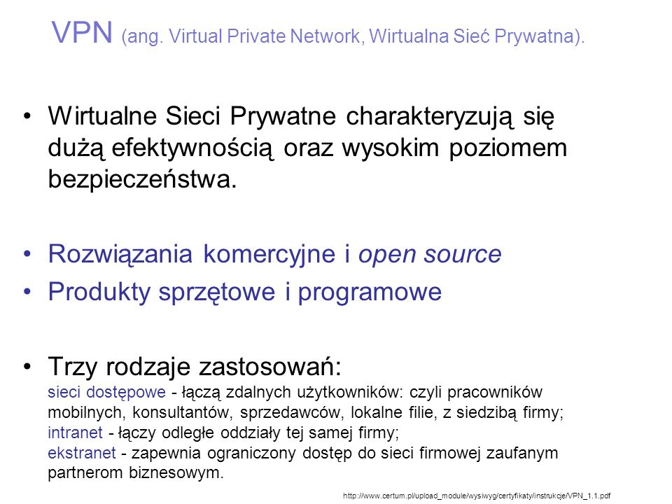 SSL VPN – OpenVPN Proces wdrożenia OpenVPN obejmuje: -Utworzenie urzędu certyfikatów CA -Wygenerowanie certyfikatów dla serwera (na podstawie klucza prywatnego CA) -Wygenerowanie certyfikatów i kluczy dla klientów -Skonfigurowanie dodatkowych opcji kryptograficznych na serwerze dotyczących sesji (szyfrowanej kluczem symetrycznym) -Uruchomienie serwera OpenVPN -Konfiguracja klientów (najczęściej użytkownicy Windows)
