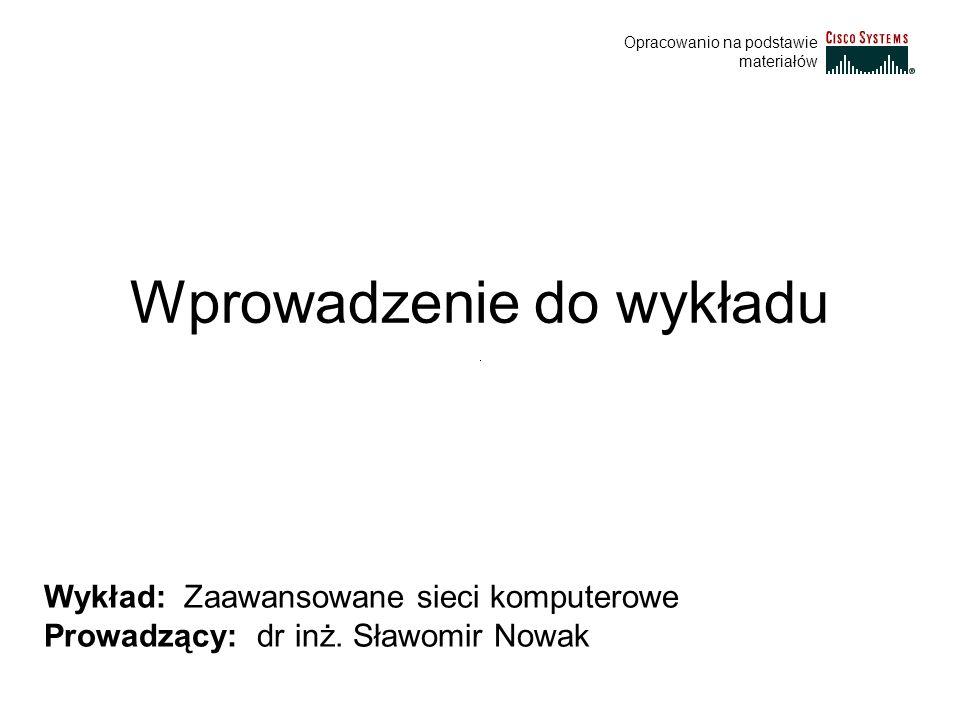 Wprowadzenie do wykładu Wykład: Zaawansowane sieci komputerowe Prowadzący: dr inż. Sławomir Nowak Opracowanio na podstawie materiałów
